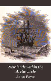 """New Lands Within the Arctic Circle: Narrative of the Discoveries of the Austrian Ship """"Tegetthoff,"""" in the Years 1872-1874"""