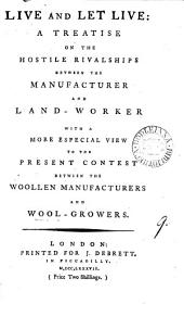 Live and Let Live: a Treatise on the Hostile Rivalships Between the Manufacturer and Land-worker. With a More Especial View to the Present Contest Between the Woollen Manufacturers and Wool-growers: Volume 9