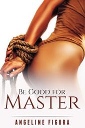 Be Good for Master (BDSM Domination Submission Spanking E-book Bundle)