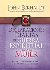 Declaraciones Diarias de Guerra Espiritual Para la Mujer: Principios bíblicos para derrotar al enemigo
