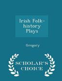 Irish Folk History Plays   Scholar s Choice Edition PDF