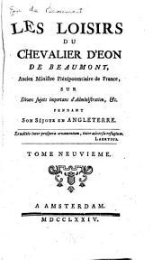 Les loisirs du chevalier d'Eon de Beaumont ...: sur divers sujets importans d'administration, &c. pendant son séjour en Angleterre, Volume 9