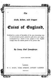 The Gold, Silver, and Copper Coins of England: Exhibited in a Series of Fac-similes of the Most Interesting Coins of Each Successive Period; Printed in Gold, Silver, and Copper, Accompanied by a Sketch of the Progress of the English Coinage from the Earliest Period to the Present Time