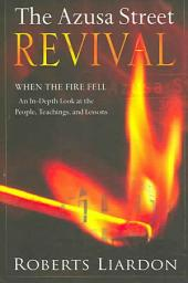 The Azusa Street Revival: When the Fire Fell-an In-Depth Look at the People, Teachings, and Lessons