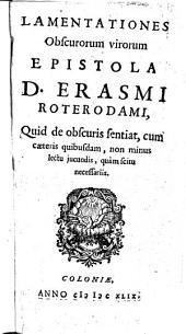Lamentationes obscurorum virorum epistola D. Erasmi Roterodami: quid de obscuris sentiat, cum cæteris quibusdam, non minus lectu jucundis, quàm scitu necessariis, Volume 1