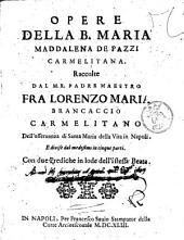 Opere della b. Maria Maddalena de Pazzi carmelitana. Raccolte dal m.r. padre maestro fra Lorenzo Maria Brancaccio carmelitano dell'osseruanza di Santa Maria della Vita in Napoli. Con due Prediche in lode dell'istessa beata