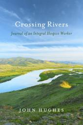 Crossing Rivers: Journal of An Integral Hospice Worker