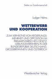 Wettbewerb und Kooperation: Zum Verhältnis von Regierungsmehrheit und Opposition im parlamentarischen Gesetzgebungsverfahren in der Bundesrepublik Deutschland, Großbritannien und Österreich