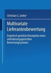 Multivariate Lieferantenbewertung: Empirisch gestütze Konzeption eines anforderungsgerechten Bewertungssystems