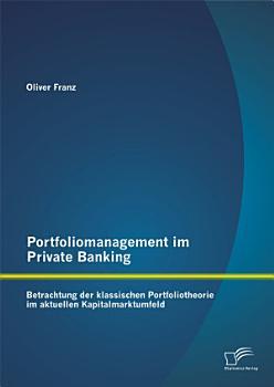 Portfoliomanagement im Private Banking  Betrachtung der klassischen Portfoliotheorie im aktuellen Kapitalmarktumfeld PDF