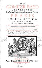 D.D. Gomezii Bayo ... Praxis ecclesiastica et saecularis: in tres partes distributa ...