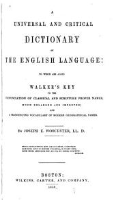 A Universal and Critical Dictionary of the English Language: To which are Added Walker's Key to the Pronunciation of Classical and Scripture Names, Much Enl. and Improved ; and a Pronouncing Vocabulary of Modern Geographical Names
