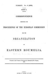 Correspondence Respecting The Proceedings Of The European Commission For The Organization Of Eastern Roumelia  Presented To Both Houses Of Parliament By Command Of Her Majesty