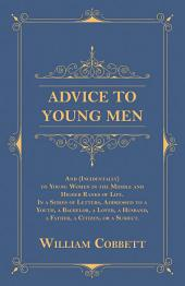 Advice to Young Men - And (Incidentally) to Young Women in the Middle and Higher Ranks of Life. In a Series of Letters, Addressed to a Youth, a Bachelor, a Lover, a Husband, a Father, a Citizen, or a Subject.