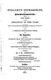 Ptolemy's Tetrabiblos, or Quadripartite. ... Newly translated from the ... paraphrase of Proclus. With a preface, explanatory notes, and an appendix, containing extracts from the Almagest of Ptolemy, and the whole of his Centiloquy; together with a short notice of Mr. Ranger's Zodiacal Planisphere. ... By J. M. Ashmand