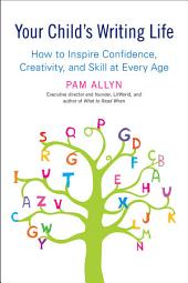 Your Child's Writing Life: How to Inspire Confidence, Creativity, and Skill at Every Age