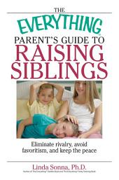 The Everything Parent's Guide To Raising Siblings: Tips to Eliminate Rivalry, Avoid Favoritism, And Keep the Peace