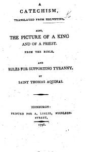 A Catechism translated from Helvetius. Also the Picture of a King, and of a Priest, from the Bible. And Rules for supporting Tyranny by St. Thomas Aquinas
