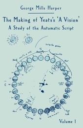 The Making of Yeats's A Vision : A Study of the Automatic Script, Volume 1