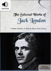 The Selected Works of Jack London - AUDIO EDITION OF AMERICAN SHORT STORIES FOR ENGLISH LEARNERS, CHILDREN(KIDS) AND YOUNG ADULTS: Including Keesh, The God of His Fathers, The Law of Life, The Story of an Eyewitness & To Build a Fire