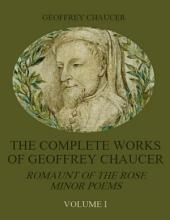 The Complete Works of Geoffrey Chaucer : Romaunt of the Rose, Minor Poems, Volume I (Illustrated)