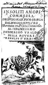 Insoliti amori commedia del s.e Gio Mar.a Pico Sforza dal borgo S. Sepolcro recitata in d.a città l'anno 1617. Al serenissimo d. Federigo Vbaldo della Rouere prencipe d'Vrbino