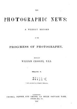 The Photographic News  A Weekly Record of the Progress of Photography  Ed  by William Crookes  and by G  Wharton Simpson PDF