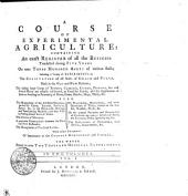 A COURSE OF EXPERIMENTAL AGRICULTURE: CONTAINING An Exact REGISTER of All the BUSINESS Transacted During FIVE YEARS On Near THREE HUNDRED ACRES of Various Soils; Including a Variety of EXPERIMENTS on The CULTIVATION of All Sorts of GRAIN and PULSE, Both in the OLD and NEW Methods; The Raising Large Crops of TURNEPS, CABBAGES, CARROTS, POTATOES, &c. and Several Plants Not Usually Cultivated, as Food for Cattle; and the Application of Them to Feeding Or Fattening of Oxen, Cows, Horses, Hogs, Sheep, &c. ALSO The Management of the Artificial GRASSES, Particularly Clover, Lucerne, Sainfoine, Burnet, &c. in the Broad-Cast, Drilling, and Transplanting Methods; and Their Uses in Feeding Several Sorts of Cattle. The Culture of MADDER. A Particular COMPARISON Between the OLD and NEW Husbandry. The Management of PASTURE LANDS. On PLOUGHING, HARROWING, and Other Operations of Tillage, Relative to the Season, Number, Depth, &c. On the General FEEDING and FATTENING of CATTLE on Various Articles of Food; the Expences, Profit, Quantity Eat, &c. The IMPLEMENTS of HUSBANDRY, Their Defects, Improvements, &c. With Other SUBJECTS of Importance to the COUNTRY GENTLEMAN and FARMER. THE WHOLE Stated in Near TWO THOUSAND ORIGINAL EXPERIMENTS. IN TWO VOLUMES.