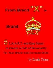 "From Brand ""X"" to Brand Rex: 5 S.M.A.R.T. and Easy Steps to Create a Cult of Personality for Your Brand and Increase Sales"