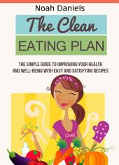 The Clean Eating Plan: The Simple Guide to Improving Your Health and Well-Being With Easy and Satisfying Recipes