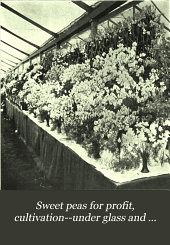 Sweet Peas for Profit: Cultivation--under Glass and Outdoors; a Practical Guide to Modern Methods of Growing the Sweet Pea for Market Purposes