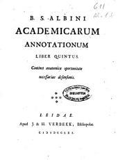 B. S. Albini Academicarum annotationum: Continet anatomica oportunitate necessariae defensionis. Liber quintus