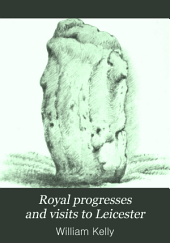 Royal Progresses and Visits to Leicester: From the Reputed Foundation of the City by King Leir, B.C. 844, to the Present Time