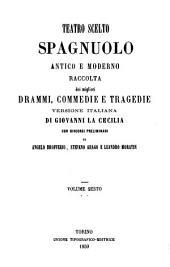 Teatro scelto spagnuolo antico e moderno: raccolta dei migliori drammi, commedie e tragedie, Volume 6