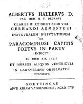 Albertus Hallerus D. ... clarissimi et doctissimi viri Gerhardi Armbsteri inauguralem disptutationem de paragomphosi capitis foetus in partu indicit ... et morbos aliquos ventriculi in cadaveribus observatos describit