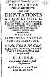 Viridarium philosophicum, hoc est, disputationes aliquot de selectis quibusdam iucundioribus et utilioribus in philosophia