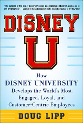 Disney U  How Disney University Develops the World s Most Engaged  Loyal  and Customer Centric Employees