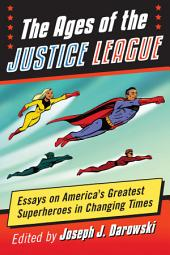 The Ages of the Justice League: Essays on America's Greatest Superheroes in Changing Times