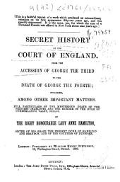 Secret History of the Court of England, from the Accession of George the Third to the Death of George the Fourth: Including, Among Other Important Matters, Full Particulars of the Mysterious Death of the Princess Charlotte