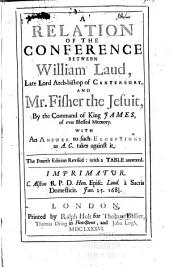 A Relation of the Conference Between William Laud, Late Lord Archbishop of Canterbury, and Mr. Fisher the Jesuit: By the Command of King James, of Ever-blessed Memory; with an Answer to Such Exceptions as A.C. Takes Against it