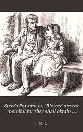 Susy's flowers: or, 'Blessed are the merciful for they shall obtain mercy', by the author of 'Hope on'.