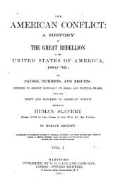 The American Conflict: A History of the Great Rebellion in the United States of America, 1860-'65; Its Causes, Incidents, and Results: Intended to Exhibit Expecially Its Moral and Political Phases, with the Drift and Progress of American Opinion Respecting Human Slavery, from 1776 to the Close of the War for the Union, Volume 1