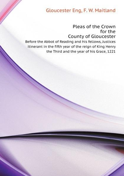 Pleas of the Crown for the County of Gloucester, Before the Abbot of Reading and his fellows, Justices itinerant in the fifth year of the reign of King Henry the Third and the year of his Grace, 1221