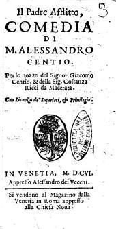 Il padre afflitto, comedia di M. Alessandro Centio. Per le nozze del signor Giacomo Centio, & della sig. Costanza Ricci da Macerata