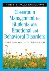 Classroom Management for Students With Emotional and Behavioral Disorders: A Step-by-Step Guide for Educators
