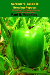 Gardener's Guide to the Pepper: A Guide Book for Planting, Growing and Harvesting Peppers