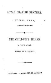 Loyal Charlie Bentham, by mrs. Webb. The children's island, ed. by L. Nugent