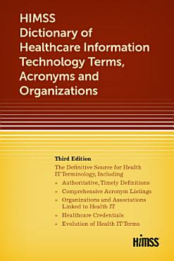 HIMSS Dictionary of Healthcare Information Technology Terms  Acronyms and Organizations  Third Edition PDF
