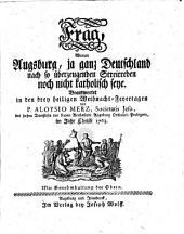 Frag, warum Augsburg, ja ganz Deutschland nach so überzeugenden Streitreden noch nicht katholisch seye: Beantwortet in d. drei heiligen Weihnacht-Feyertagen