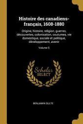 Histoire des Canadiens français [1608-1880]: origine, histoire, religion, guerres, découvertes, colonisation, coutumes, vie domestique, sociale et politique, développement, avenir